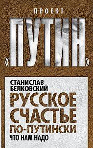 Станислав Белковский -Русское счастье по-путински. Что нам надо