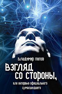 Владимир Попов - Взгляд со стороны, или Интервью официального сумасшедшего