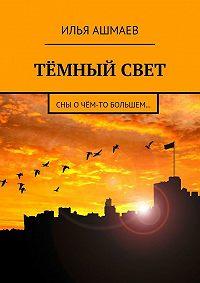 Илья Ашмаев -Тёмный свет. Сны очём-то большем…