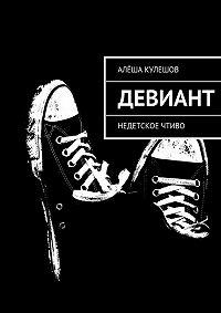 Алёша Кулешов - Девиант. Недетское чтиво