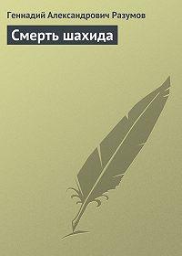 Геннадий Александрович Разумов - Смерть шахида
