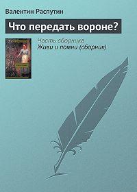 Валентин Распутин -Что передать вороне?