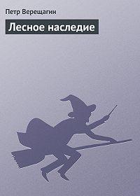 Петр Верещагин - Лесное наследие