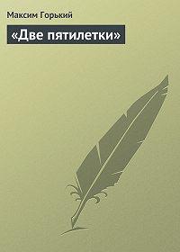 Максим Горький -«Две пятилетки»