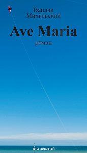Вацлав Михальский -Собрание сочинений в десяти томах. Том девятый. Ave Maria