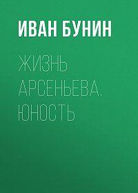 Иван Бунин -Жизнь Арсеньева. Юность