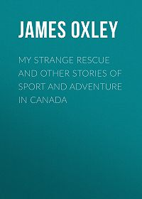 James Oxley -My Strange Rescue and other stories of Sport and Adventure in Canada