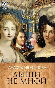 Анастасия Акулова -Дыши не мной