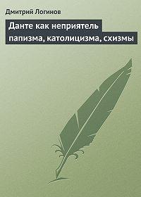 Дмитрий Логинов - Данте как неприятель папизма, католицизма, схизмы