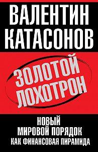 Валентин Катасонов -Золотой лохотрон. Новый мировой порядок как финансовая пирамида
