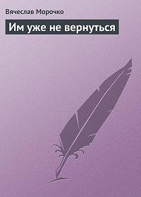 Вячеслав Морочко - Им уже не вернуться