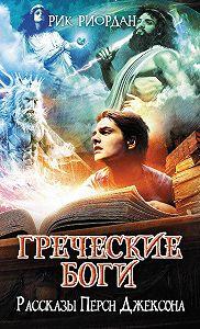 Рик Риордан -Греческие боги. Рассказы Перси Джексона