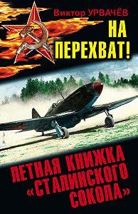 Виктор Урвачев -На перехват! Летная книжка «сталинского сокола»