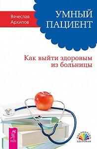 Вячеслав Архипов -Умный пациент. Как выйти здоровым из больницы