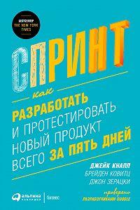 Джейк Кнапп -Спринт: Как разработать и протестировать новый продукт всего за пять дней