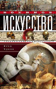 Фрэнк Эдкок - Военное искусство греков, римлян, македонцев