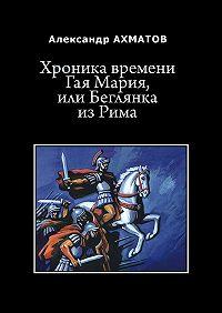 Александр Ахматов -Хроника времени Гая Мария, или Беглянка изРима. Исторический роман