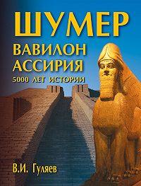 В. И. Гуляев -Шумер. Вавилон. Ассирия: 5000 лет истории