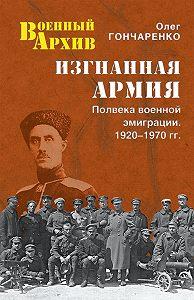 Олег Гончаренко - Изгнанная армия. Полвека военной эмиграции. 1920–1970 гг.
