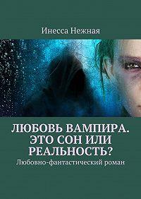 Инесса Нежная -Любовь вампира. Это сон или реальность? Любовно-фантастический роман