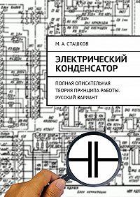 М. Сташков - Электрический конденсатор. Полная описательная теория принципа работы. Русский вариант
