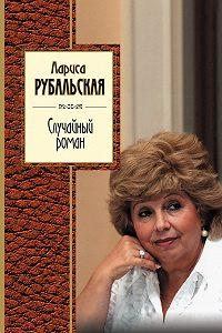Лариса Рубальская - Случайный роман (сборник)