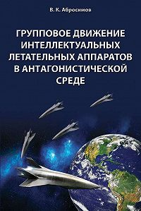 Вячеслав Абросимов - Групповое движение интеллектуальных летательных аппаратов в антaгонистической среде