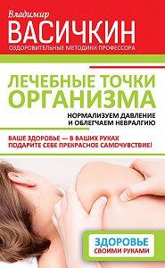 Владимир Иванович Васичкин -Лечебные точки организма: нормализуем давление и облегчаем невралгию