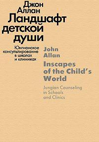 Джон Аллан -Ландшафт детской души. Юнгианское консультирование в школах и клиниках