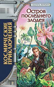 Эдуард Веркин - Остров последнего злодея