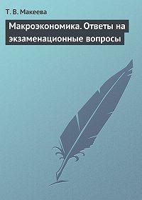 Т. В. Макеева -Макроэкономика. Ответы на экзаменационные вопросы