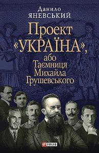 Данило Яневський -Проект «Україна», або Таємниця Михайла Грушевського