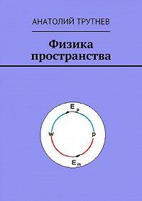 Анатолий Трутнев - Физика пространства