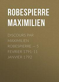 Maximilien Robespierre -Discours par Maximilien Robespierre – 5 Fevrier 1791-11 Janvier 1792