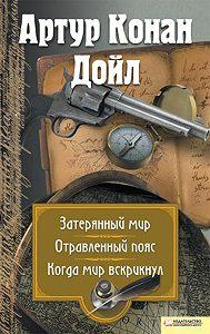 Артур Конан Дойл -Затерянный мир. Отравленный пояс. Когда мир вскрикнул (сборник)