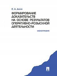 Евгений Доля -Формирование доказательств на основе результатов оперативно-розыскной деятельности. Монография