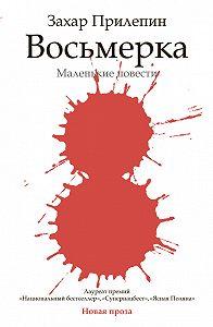 Захар Прилепин - Восьмерка (сборник)