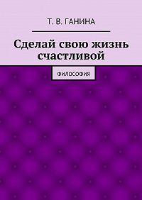 Татьяна Ганина -Сделай свою жизнь счастливой