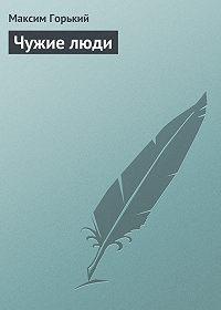 Максим Горький -Чужие люди