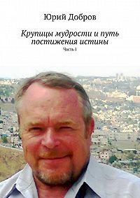 Юрий Добров - Крупицы мудрости ипуть постижения истины