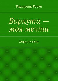 Владимир Герун -Воркута– моя мечта. Севера илюбовь