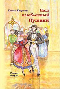 Елена Егорова -Наш влюбленный Пушкин