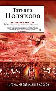 Татьяна Полякова -Огонь, мерцающий в сосуде