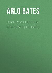 Arlo Bates -Love in a Cloud: A Comedy in Filigree