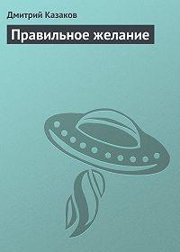 Дмитрий Казаков -Правильное желание