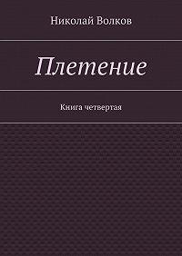 Николай Волков - Плетение. Книга четвертая