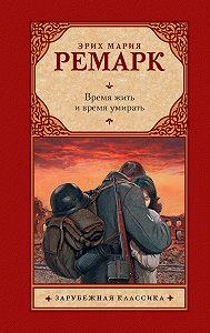 Эрих Мария Ремарк -Время жить и время умирать