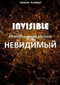 Альберт Громов -Invisible (Невидимый). Фантастический рассказ