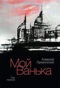 Алексей Лухминский - Мой Ванька. Том первый