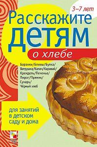 Э. Л. Емельянова - Расскажите детям о хлебе